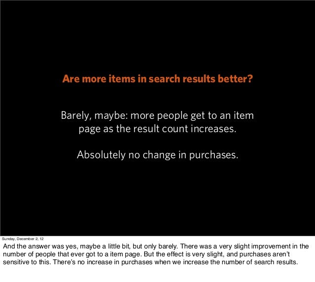 Are more items in search results better?                         Barely, maybe: more people get to an item                ...