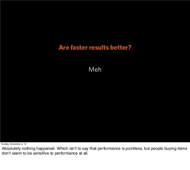 Are faster results better?                                               MehSunday, December 2, 12Absolutely nothing happe...