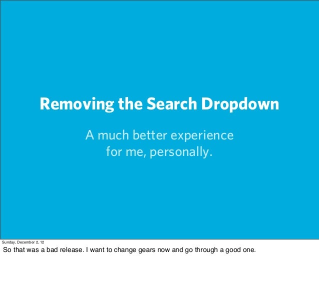 Removing the Search Dropdown                         A much better experience                            for me, personall...