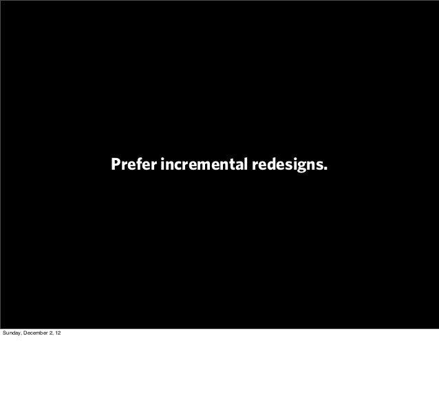 Prefer incremental redesigns.Sunday, December 2, 12