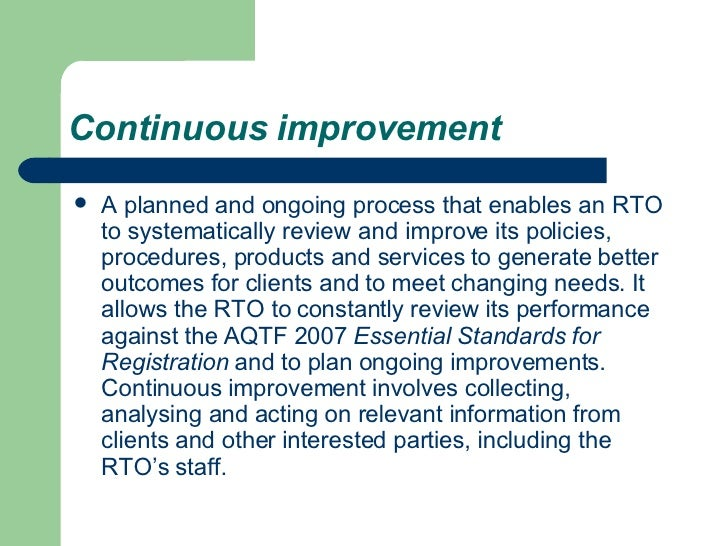 Continuous improvement <ul><li>A planned and ongoing process that enables an RTO to systematically review and improve its ...