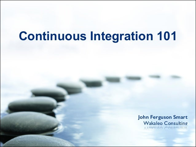 John Ferguson Smart Wakaleo Consulting Continuous Integration 101