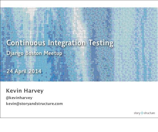 Continuous Integration Testing Django Boston Meetup 24 April 2014 Kevin Harvey @kevinharvey kevin@storyandstructure.com