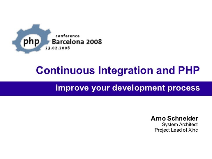 Continuous Integration and PHP Arno Schneider System Architect Project Lead of Xinc improve your development process