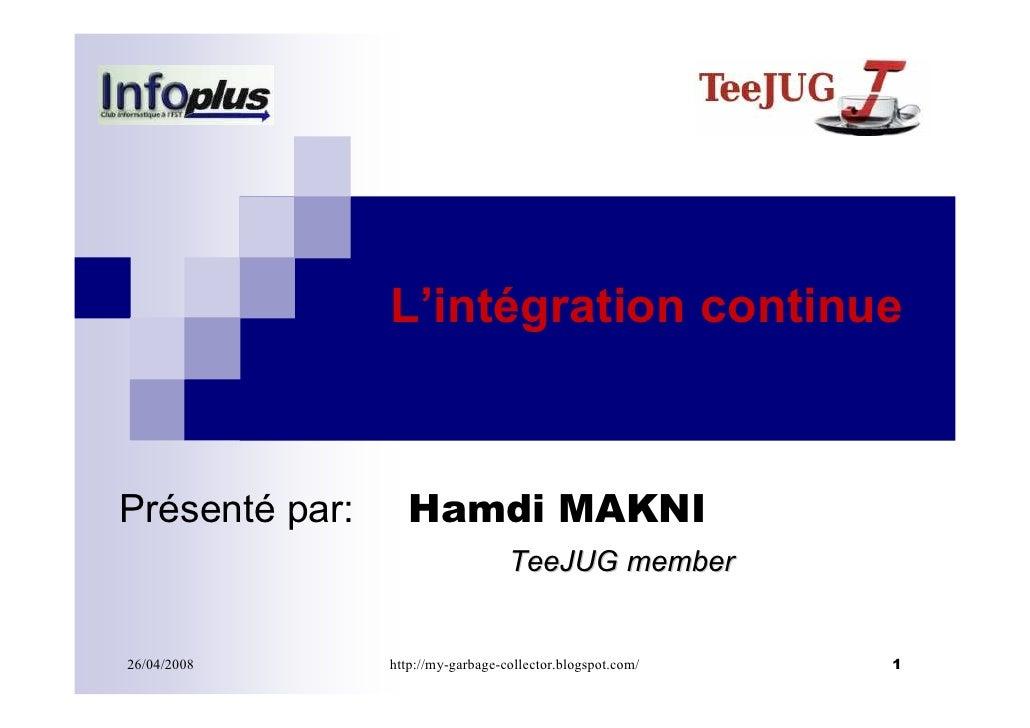 L'intégration continue    Présenté par:      Hamdi MAKNI                                    TeeJUG member   26/04/2008    ...