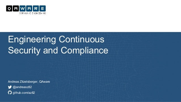Andreas Zitzelsberger, QAware @andreasz82 github.com/az82 Engineering Continuous Security and Compliance