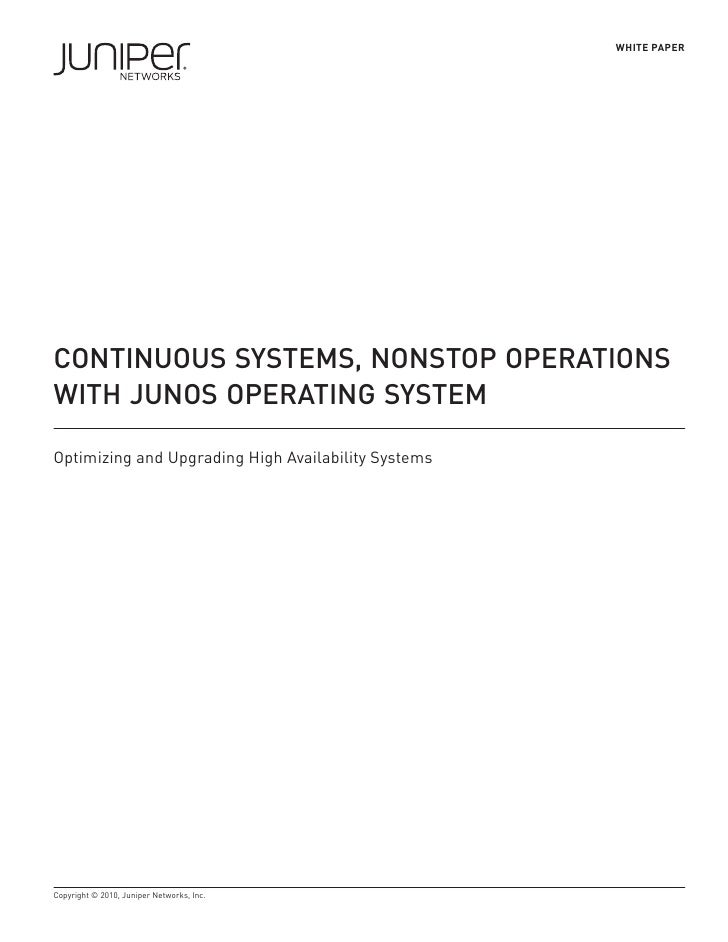 WHITE PAPER     CONTINUOUS SYSTEMS, NONSTOP OPERATIONS WITH JUNOS OPERATING SYSTEM  Optimizing and Upgrading High Availabi...