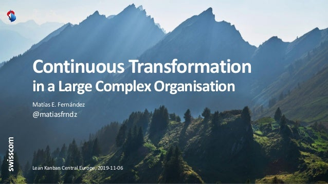 Continuous Transformation in a Large Complex Organisation Matías E. Fernández @matiasfrndz Lean Kanban Central Europe, 201...
