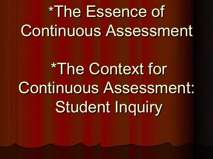 *The Essence ofContinuous Assessment    *The Context forContinuous Assessment:     Student Inquiry