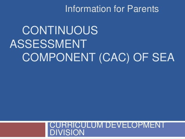 Information for Parents  CONTINUOUS ASSESSMENT COMPONENT (CAC) OF SEA  CURRICULUM DEVELOPMENT DIVISION