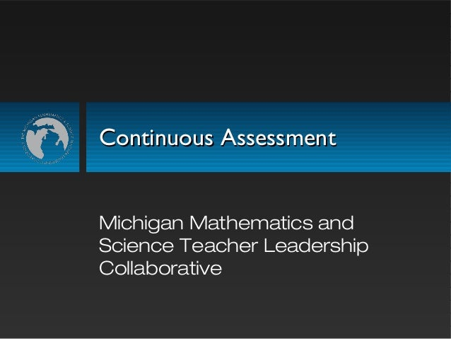 Continuous AssessmentContinuous Assessment Michigan Mathematics and Science Teacher Leadership Collaborative