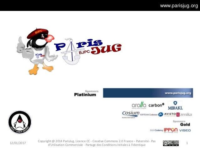 www.parisjug.org 12/01/2017 1 Copyright @ 2014 ParisJug. Licence CC - Creative Commons 2.0 France – Paternité - Pas d'Util...