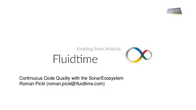Continuous Code Quality with the SonarEcosystem Roman Pickl (roman.pickl@fluidtime.com)