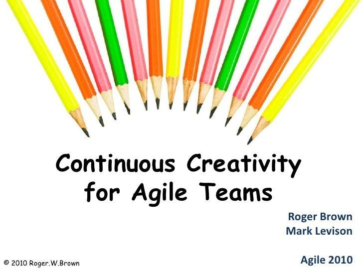 Continuous Creativity for Agile Teams<br />Roger BrownMark LevisonAgile 2010<br />© 2010 Roger.W.Brown<br />