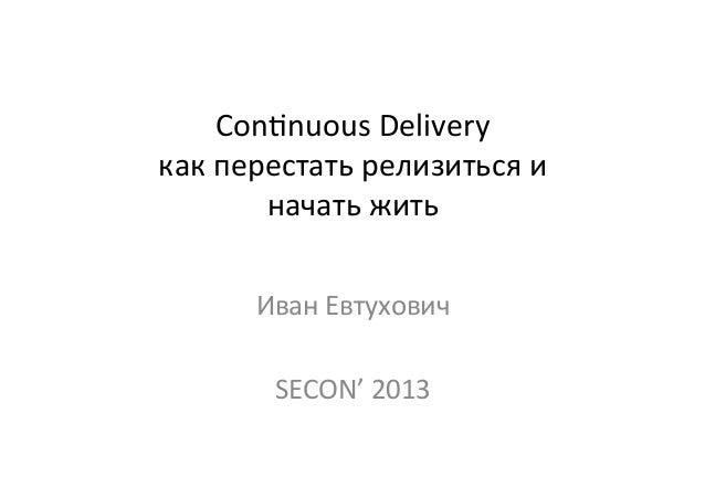 Con$nuous Delivery как перестать релизиться и  начать жить Иван Евтухович  SECON' 2013
