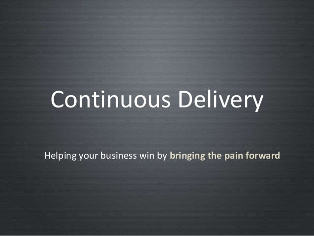 Continuous DeliveryHelping your business win by bringing the pain forward