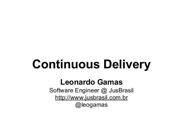 Continuous Delivery Leonardo Gamas Software Engineer @ JusBrasil http://www.jusbrasil.com.br @leogamas