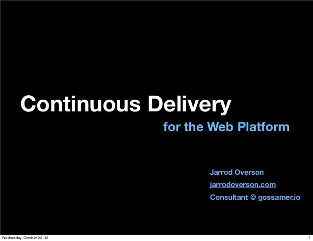Continuous Delivery for the Web Platform  Jarrod Overson jarrodoverson.com Consultant @ gossamer.io  Wednesday, October 23...