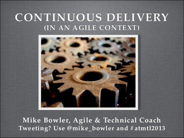 CONTINUOUS DELIVERY (IN AN AGILE CONTEXT)  Mike Bowler, Agile & Technical Coach Tweeting? Use @mike_bowler and #atmtl2013