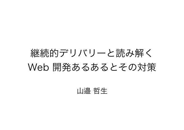 継続的デリバリーと読み解く Web 開発あるあるとその対策 山邉 哲生