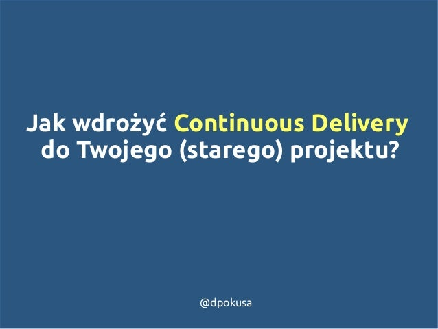 Jak wdrożyć Continuous Delivery  do Twojego (starego) projektu?  @dpokusa