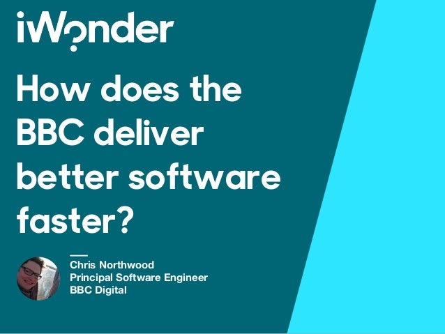 How does the BBC deliver better software faster? Chris Northwood Principal Software Engineer BBC Digital