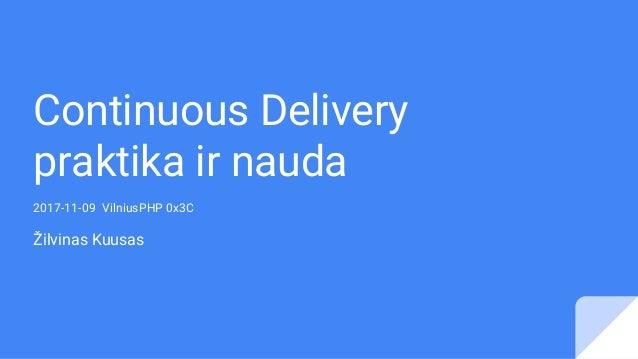 Continuous Delivery praktika ir nauda 2017-11-09 VilniusPHP 0x3C Žilvinas Kuusas