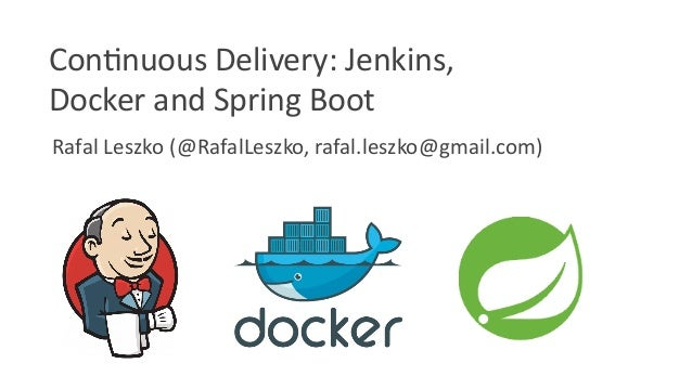 Rafal Leszko (@RafalLeszko, rafal.leszko@gmail.com) Continuous Delivery: Jenkins, Docker and Spring Boot