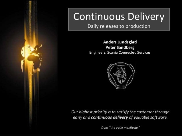 Continuous Delivery Daily releases to production Anders Lundsgård Peter Sandberg Engineers, Scania Connected Services Our ...
