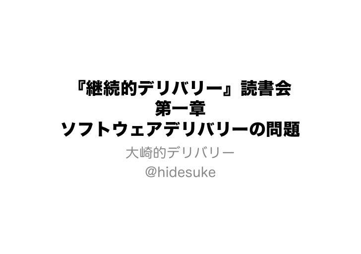 『継続的デリバリー』読書会      第一章ソフトウェアデリバリーの問題   大崎的デリバリー    @hidesuke