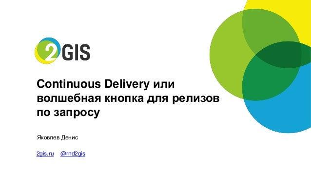 ЯковлевДенис  2gis.ru@rnd2gis  Continuous Delivery или  волшебная кнопка для релизов  по запросу
