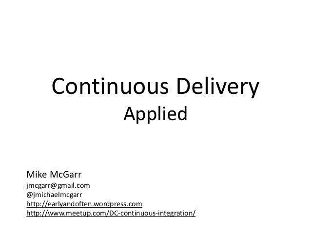 Continuous Delivery                           AppliedMike McGarrjmcgarr@gmail.com@jmichaelmcgarrhttp://earlyandoften.wordp...