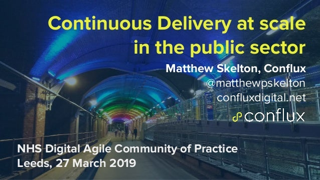 1 Continuous Delivery at scale in the public sector Matthew Skelton, Conflux @matthewpskelton confluxdigital.net NHS Digital...