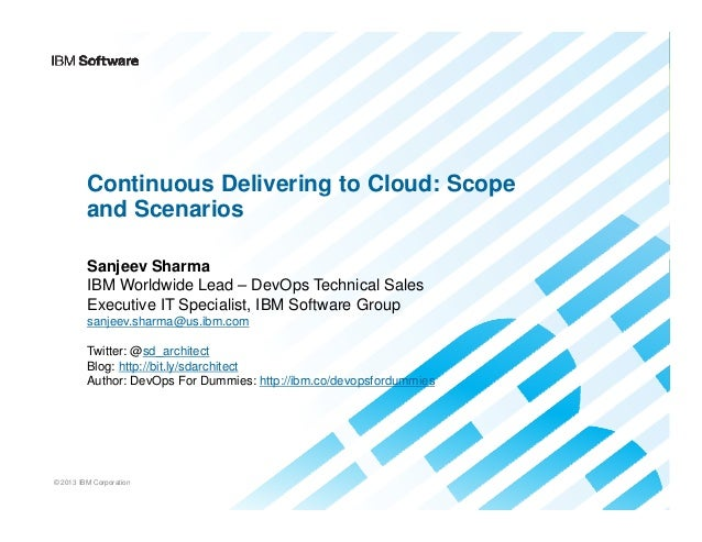 Continuous Delivering to Cloud: Scope and Scenarios Sanjeev Sharma IBM Worldwide Lead – DevOps Technical Sales Executive I...
