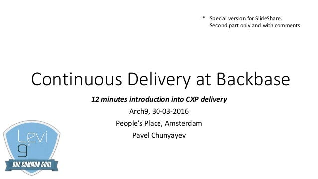 Continuous Delivery at Backbase 12 minutes introduction into CXP delivery Arch9, 30-03-2016 People's Place, Amsterdam Pave...