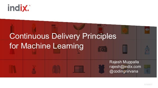 5/15/2017 Continuous Delivery Principles for Machine Learning Rajesh Muppalla rajesh@indix.com @codingnirvana