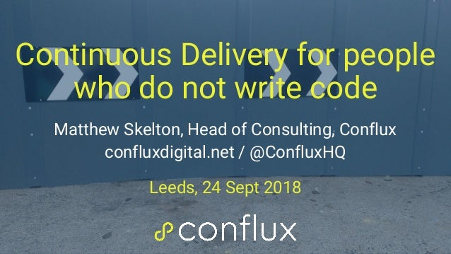 Continuous Delivery for people who do not write code Matthew Skelton, Head of Consulting, Conflux confluxdigital.net / @Co...