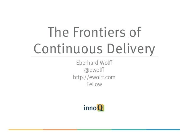 The Frontiers of Continuous Delivery Eberhard Wolff @ewolff http://ewolff.com Fellow