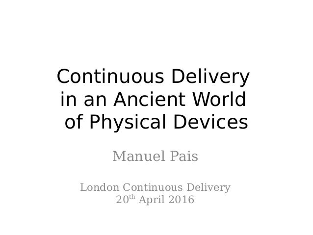 Continuous Delivery in an Ancient World of Physical Devices Manuel Pais London Continuous Delivery 20th April 2016