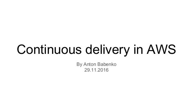 Continuous delivery in AWS By Anton Babenko 29.11.2016