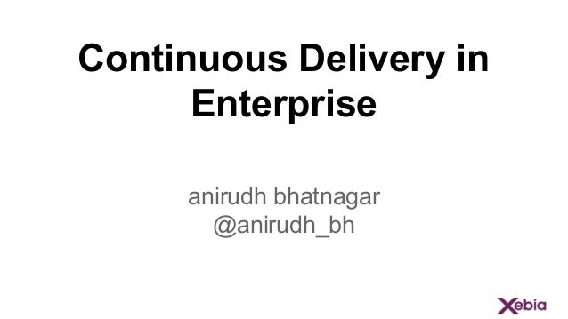 Continuous Delivery in Enterprise anirudh bhatnagar @anirudh_bh