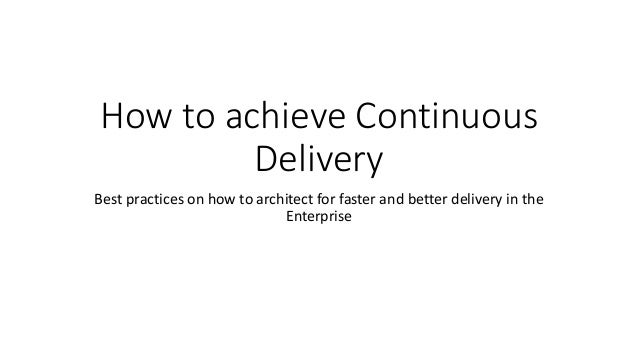 How to achieve Continuous Delivery Best practices on how to architect for faster and better delivery in the Enterprise