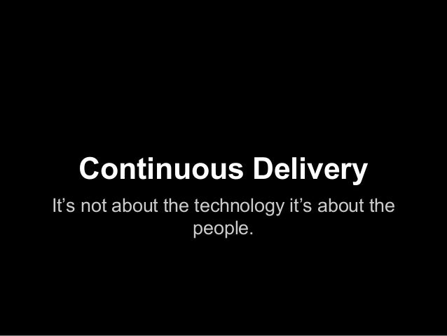 Continuous Delivery It's not about the technology it's about the people.