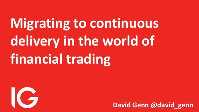 Migrating to continuous delivery in the world of financial trading David Genn @david_genn