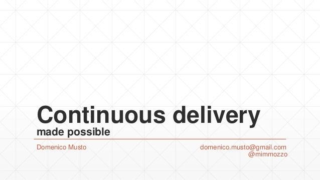 Continuous delivery made possible Domenico Musto domenico.musto@gmail.com @mimmozzo