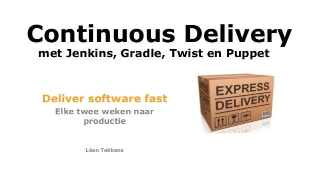 Continuous Delivery Deliver software fast Elke twee weken naar productie Léon Tebbens met Jenkins, Gradle, Twist en Puppet