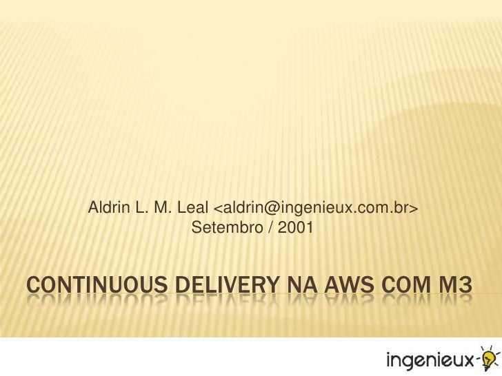 Continuous Delivery NA AWS com m3<br />Aldrin L. M. Leal <aldrin@ingenieux.com.br>Setembro / 2001<br />