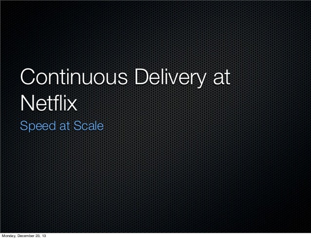 Continuous Delivery at Netflix Speed at Scale  Monday, December 23, 13