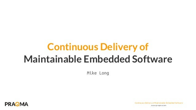 Continuous Delivery of Maintainable Embedded Software www.praqma.com Maintainable Embedded Software Continuous Delivery of...