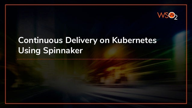 Continuous Delivery on Kubernetes Using Spinnaker